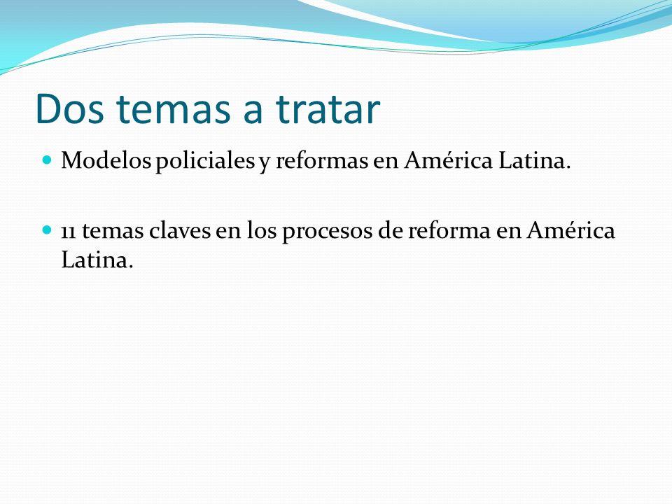 Dos temas a tratar Modelos policiales y reformas en América Latina.