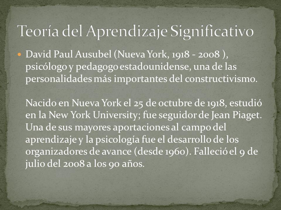 David Paul Ausubel (Nueva York, 1918 - 2008 ), psicólogo y pedagogo estadounidense, una de las personalidades más importantes del constructivismo. Nac