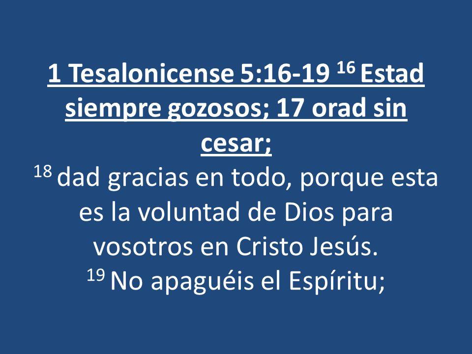 1 Tesalonicense 5:16-19 16 Estad siempre gozosos; 17 orad sin cesar; 18 dad gracias en todo, porque esta es la voluntad de Dios para vosotros en Crist