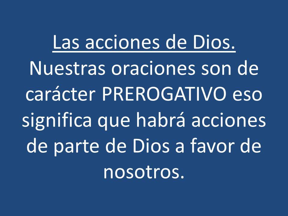 Las acciones de Dios. Nuestras oraciones son de carácter PREROGATIVO eso significa que habrá acciones de parte de Dios a favor de nosotros.