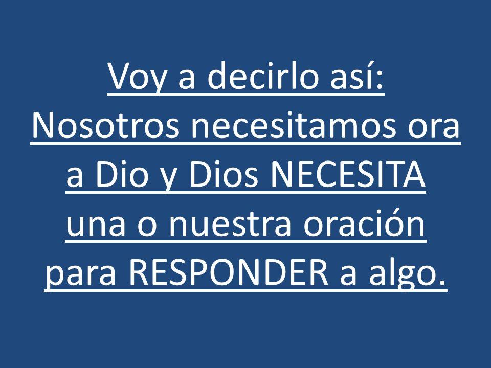 Voy a decirlo así: Nosotros necesitamos ora a Dio y Dios NECESITA una o nuestra oración para RESPONDER a algo.