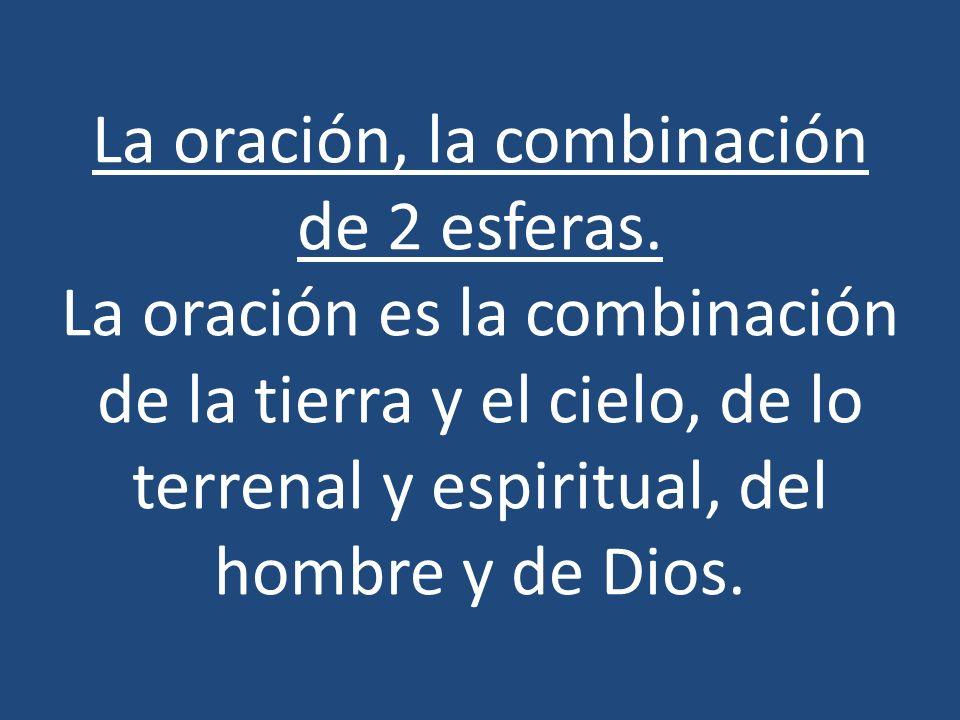 La oración, la combinación de 2 esferas. La oración es la combinación de la tierra y el cielo, de lo terrenal y espiritual, del hombre y de Dios.
