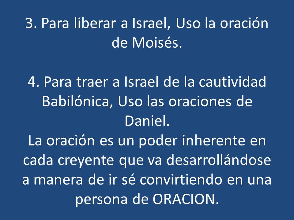 3. Para liberar a Israel, Uso la oración de Moisés. 4. Para traer a Israel de la cautividad Babilónica, Uso las oraciones de Daniel. La oración es un