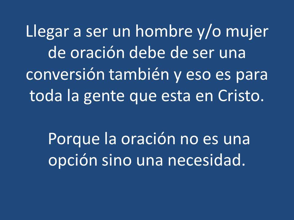 Llegar a ser un hombre y/o mujer de oración debe de ser una conversión también y eso es para toda la gente que esta en Cristo. Porque la oración no es