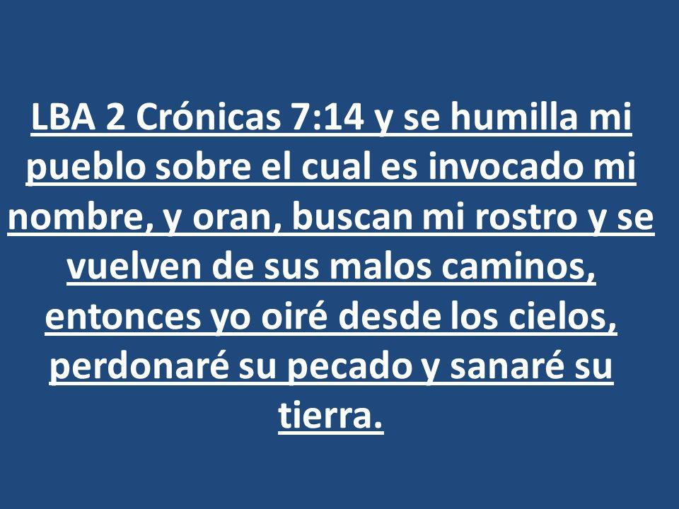 LBA 2 Crónicas 7:14 y se humilla mi pueblo sobre el cual es invocado mi nombre, y oran, buscan mi rostro y se vuelven de sus malos caminos, entonces y