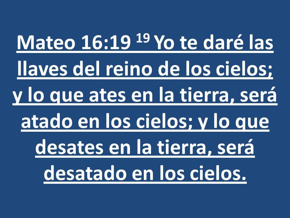 Mateo 16:19 19 Yo te daré las llaves del reino de los cielos; y lo que ates en la tierra, será atado en los cielos; y lo que desates en la tierra, ser