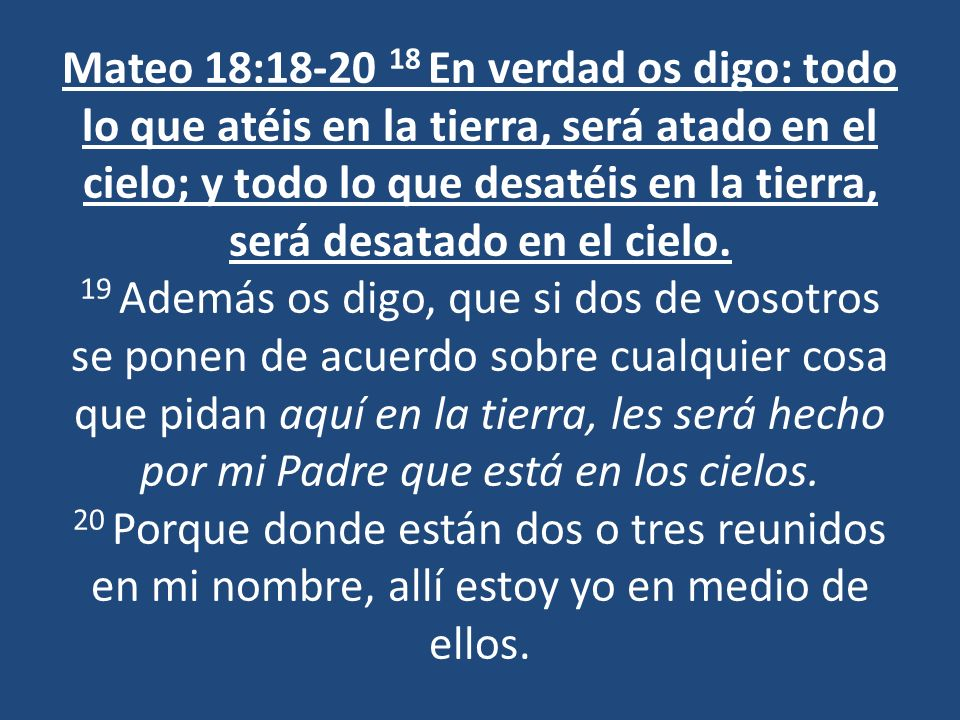 Mateo 18:18-20 18 En verdad os digo: todo lo que atéis en la tierra, será atado en el cielo; y todo lo que desatéis en la tierra, será desatado en el