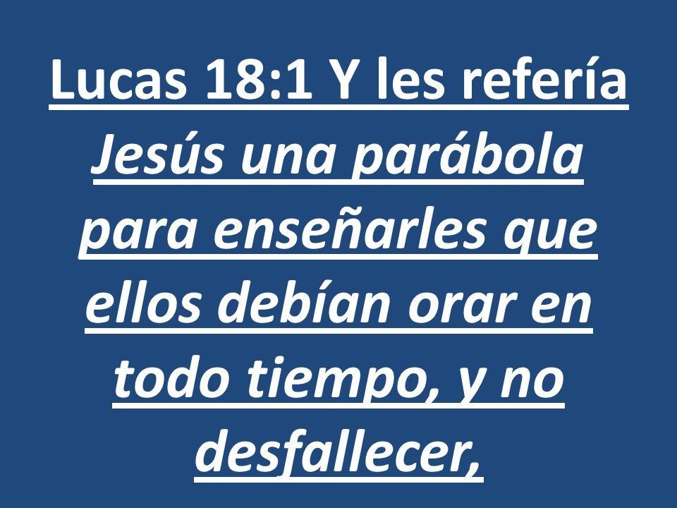 Lucas 18:1 Y les refería Jesús una parábola para enseñarles que ellos debían orar en todo tiempo, y no desfallecer,