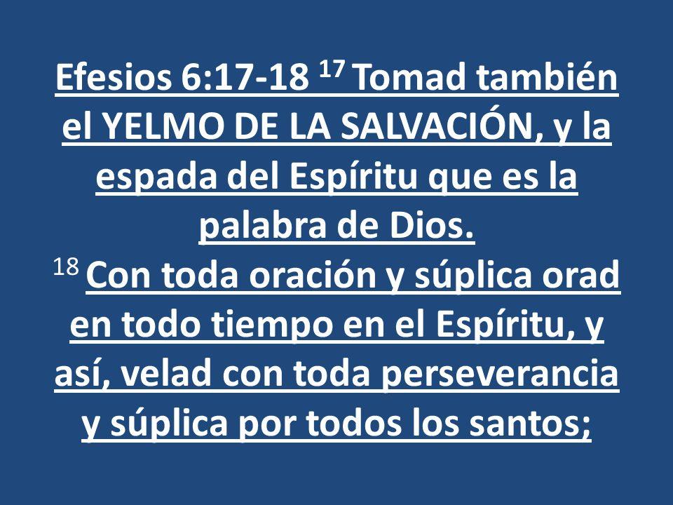 Efesios 6:17-18 17 Tomad también el YELMO DE LA SALVACIÓN, y la espada del Espíritu que es la palabra de Dios. 18 Con toda oración y súplica orad en t