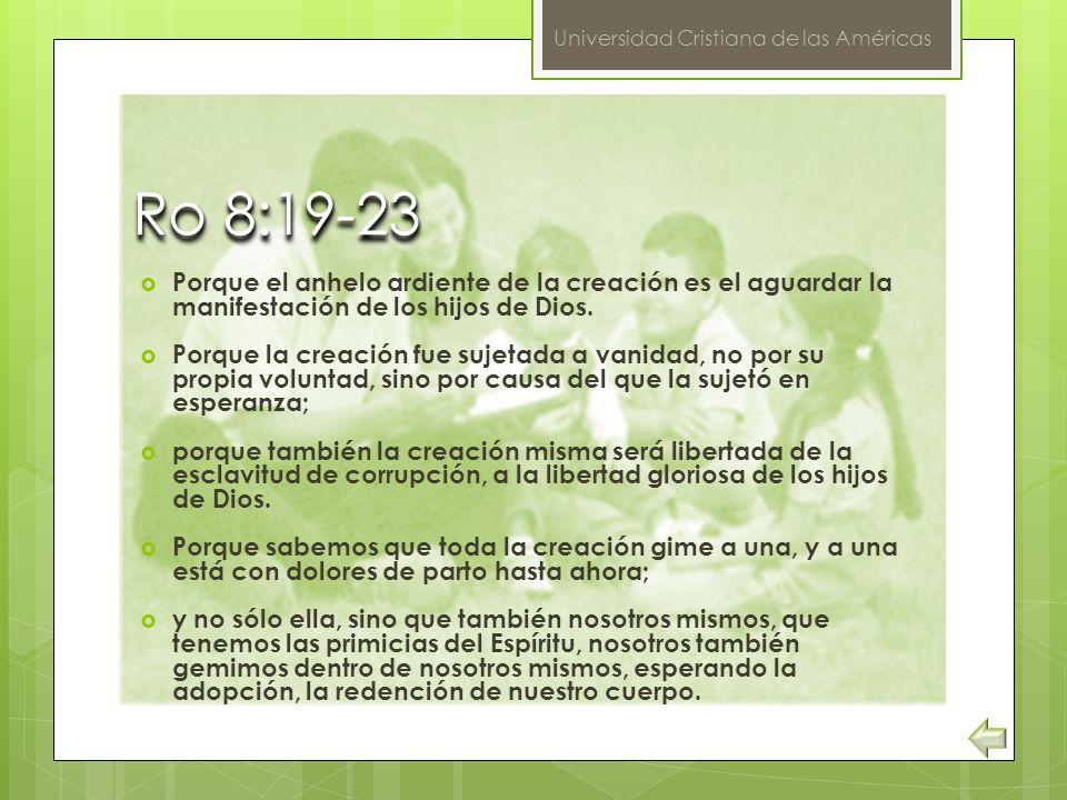 Universidad Cristiana de las Américas Ro 8:19-23 Ro 8:19-23 Porque el anhelo ardiente de la creación es el aguardar la manifestación de los hijos de D