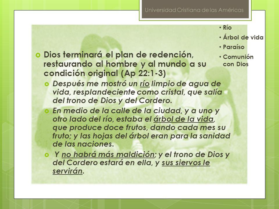 Universidad Cristiana de las Américas Dios terminará el plan de redención, restaurando al hombre y al mundo a su condición original (Ap 22:1-3) Despué