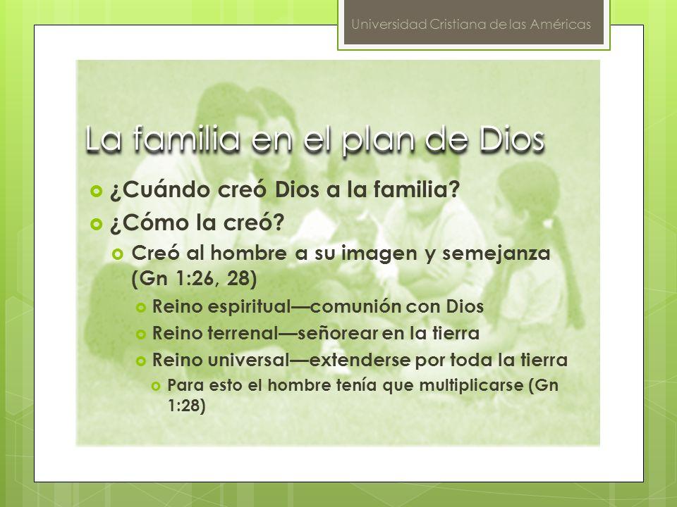 Universidad Cristiana de las Américas La familia en el plan de Dios ¿Cuándo creó Dios a la familia? ¿Cómo la creó? Creó al hombre a su imagen y semeja