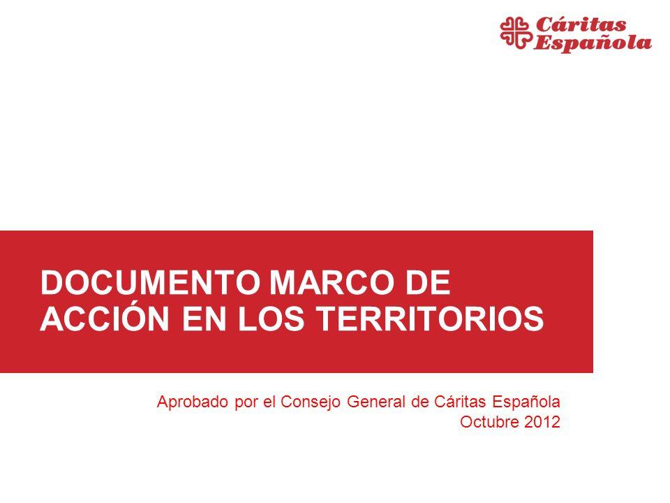 DOCUMENTO MARCO DE ACCIÓN EN LOS TERRITORIOS Aprobado por el Consejo General de Cáritas Española Octubre 2012