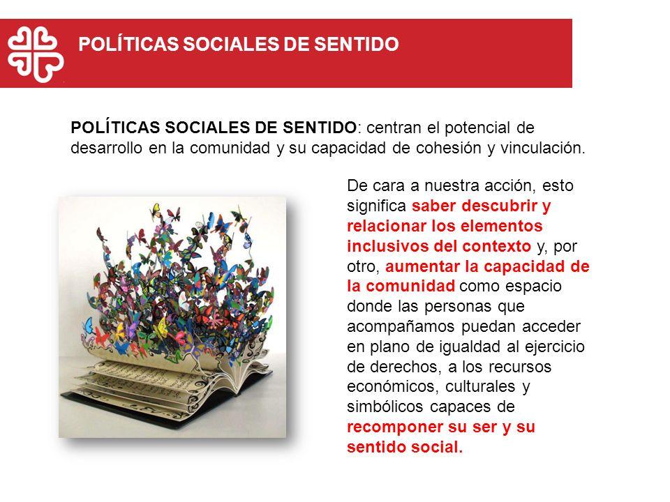 POLÍTICAS SOCIALES DE SENTIDO POLÍTICAS SOCIALES DE SENTIDO: centran el potencial de desarrollo en la comunidad y su capacidad de cohesión y vinculaci