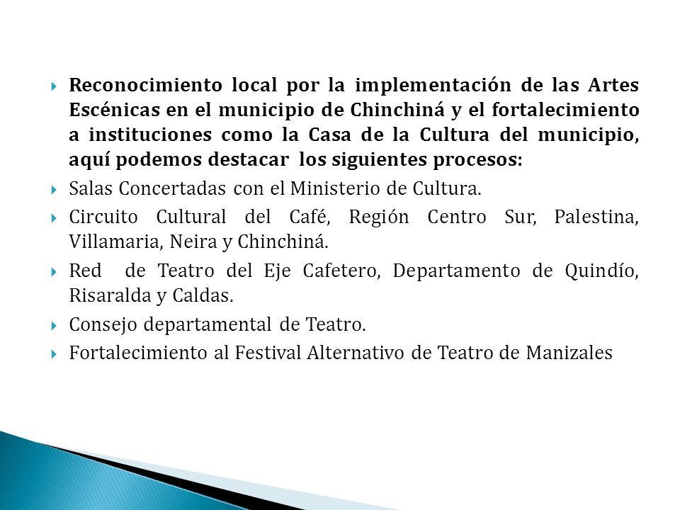 Reconocimiento local por la implementación de las Artes Escénicas en el municipio de Chinchiná y el fortalecimiento a instituciones como la Casa de la Cultura del municipio, aquí podemos destacar los siguientes procesos: Salas Concertadas con el Ministerio de Cultura.