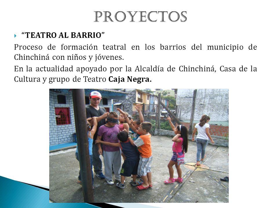TEATRO AL BARRIO Proceso de formación teatral en los barrios del municipio de Chinchiná con niños y jóvenes. En la actualidad apoyado por la Alcaldía