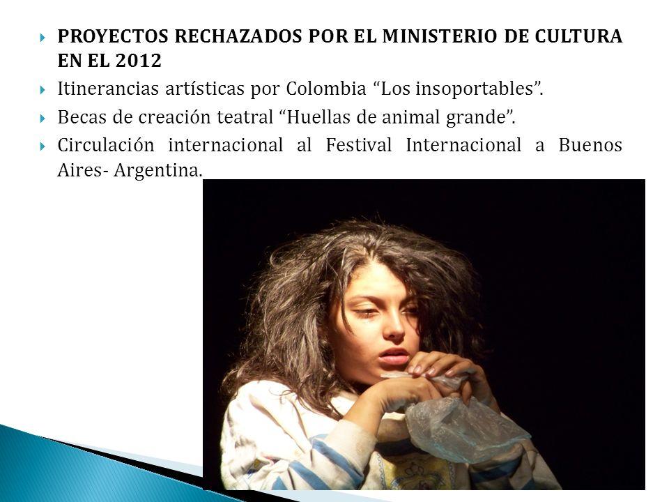 PROYECTOS RECHAZADOS POR EL MINISTERIO DE CULTURA EN EL 2012 Itinerancias artísticas por Colombia Los insoportables. Becas de creación teatral Huellas