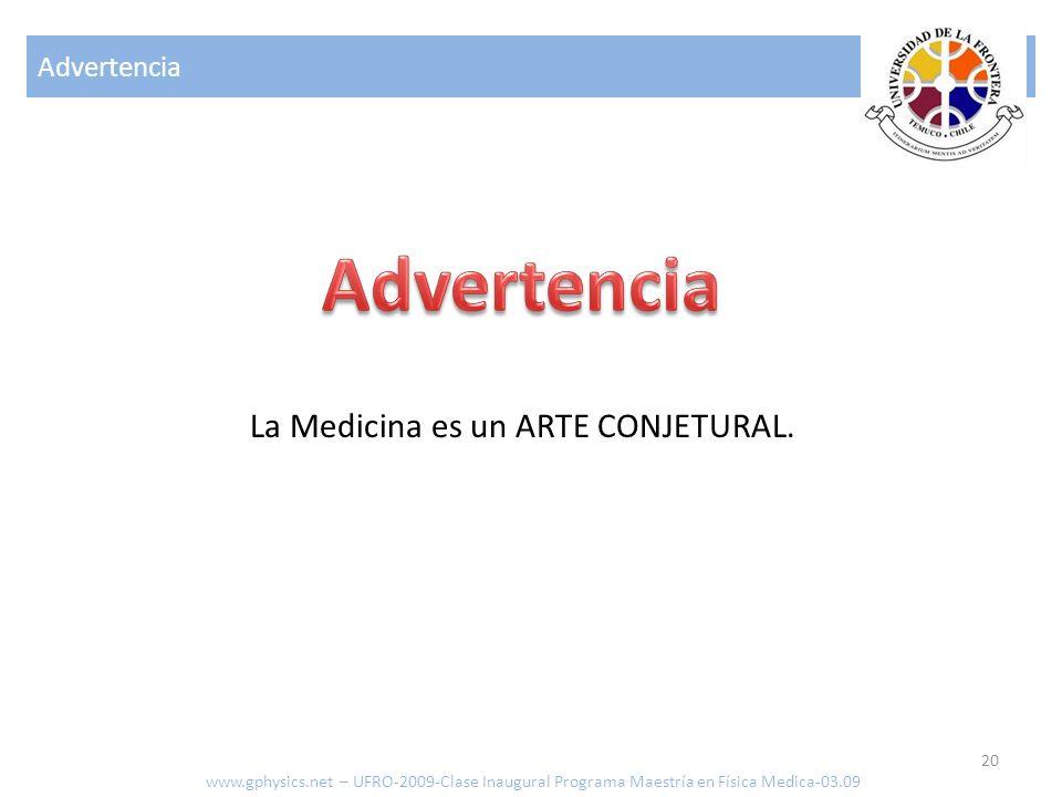 Advertencia 20 www.gphysics.net – UFRO-2009-Clase Inaugural Programa Maestría en Física Medica-03.09 La Medicina es un ARTE CONJETURAL.
