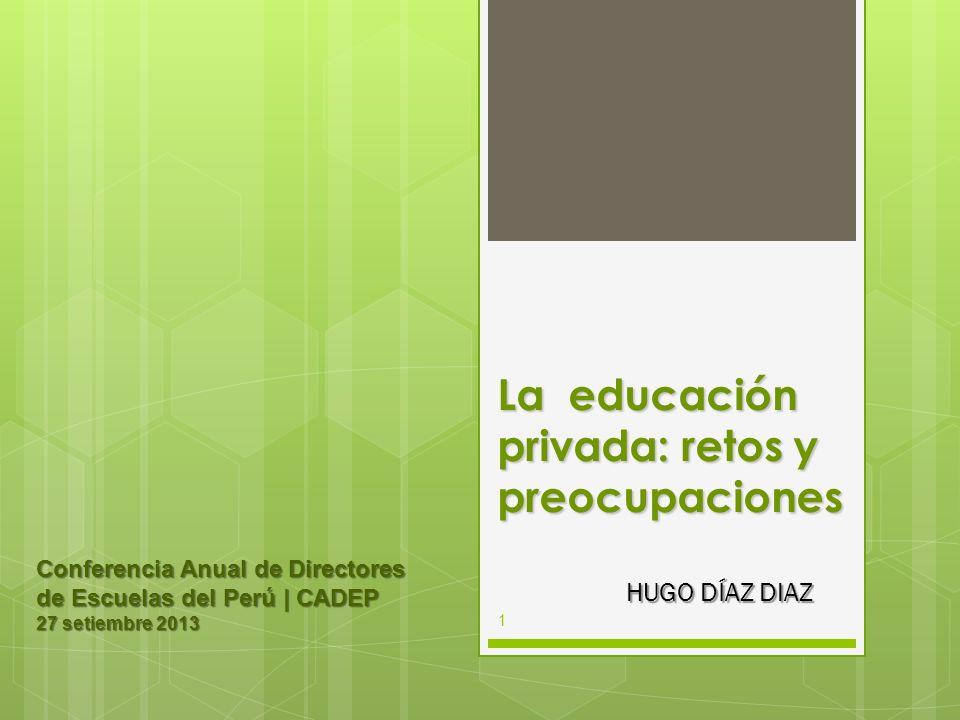 La educación privada: retos y preocupaciones HUGO DÍAZ DIAZ Conferencia Anual de Directores de Escuelas del Perú | CADEP 27 setiembre 2013 1
