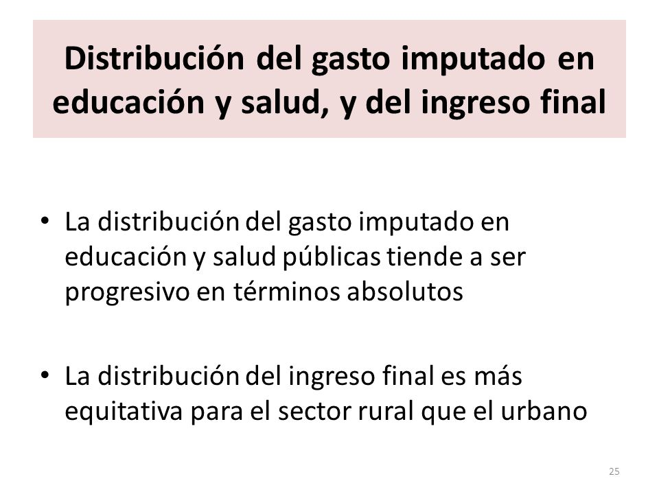 Distribución del gasto imputado en educación y salud, y del ingreso final La distribución del gasto imputado en educación y salud públicas tiende a ser progresivo en términos absolutos La distribución del ingreso final es más equitativa para el sector rural que el urbano 25