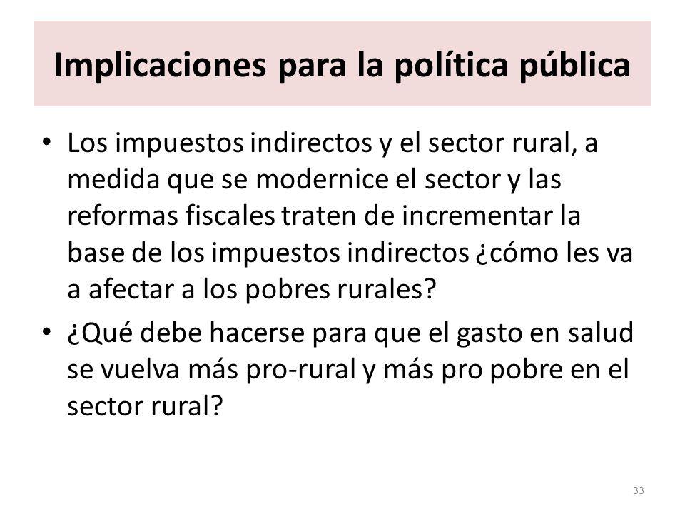 Implicaciones para la política pública Los impuestos indirectos y el sector rural, a medida que se modernice el sector y las reformas fiscales traten de incrementar la base de los impuestos indirectos ¿cómo les va a afectar a los pobres rurales.