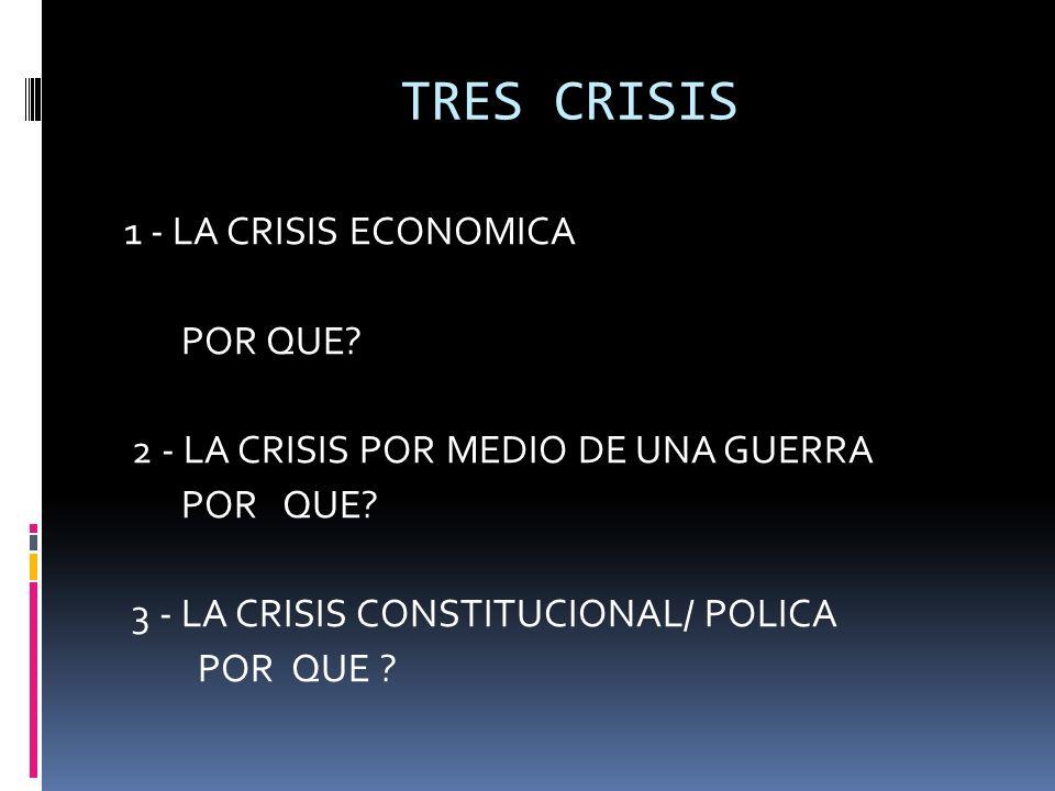 TRES CRISIS 1 - LA CRISIS ECONOMICA POR QUE? 2 - LA CRISIS POR MEDIO DE UNA GUERRA POR QUE? 3 - LA CRISIS CONSTITUCIONAL/ POLICA POR QUE ?