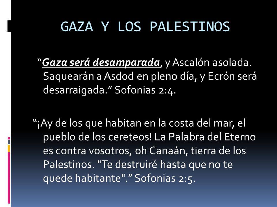 GAZA Y LOS PALESTINOS Gaza será desamparada, y Ascalón asolada. Saquearán a Asdod en pleno día, y Ecrón será desarraigada. Sofonias 2:4. ¡Ay de los qu