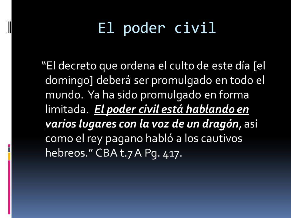 El poder civil El decreto que ordena el culto de este día [el domingo] deberá ser promulgado en todo el mundo. Ya ha sido promulgado en forma limitada