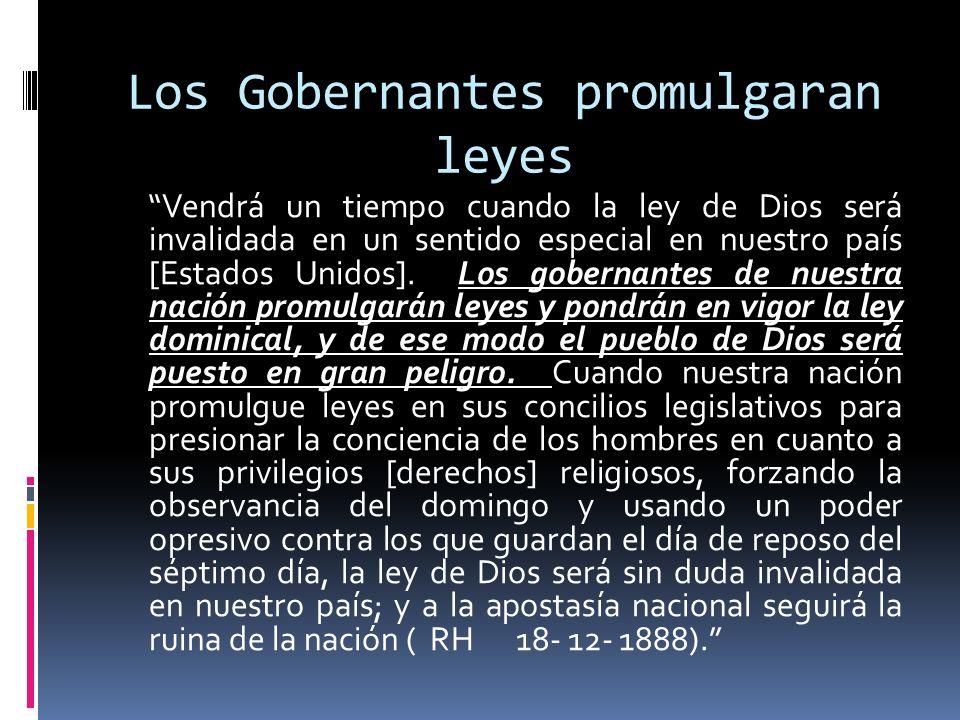 Los Gobernantes promulgaran leyes Vendrá un tiempo cuando la ley de Dios será invalidada en un sentido especial en nuestro país [Estados Unidos]. Los