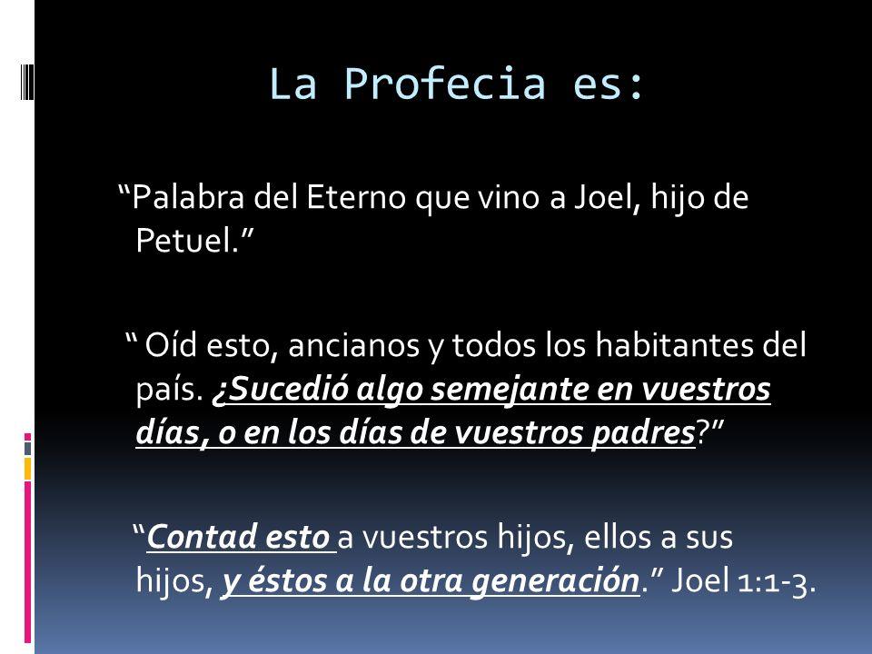 La Profecia es: Palabra del Eterno que vino a Joel, hijo de Petuel. Oíd esto, ancianos y todos los habitantes del país. ¿Sucedió algo semejante en vue