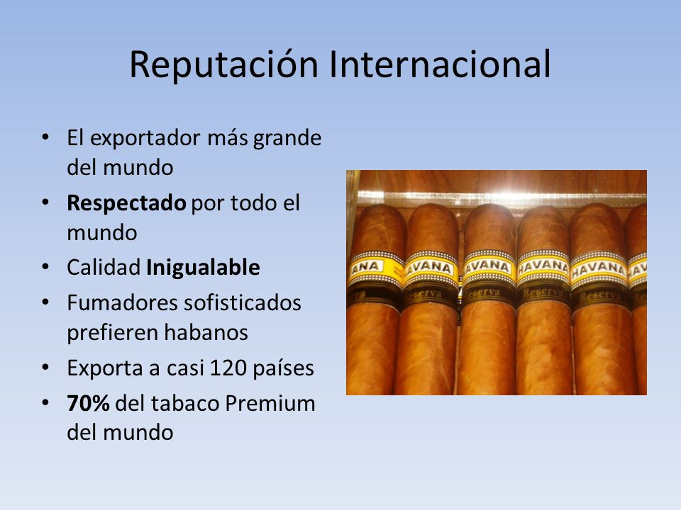 Reputación Internacional El exportador más grande del mundo Respectado por todo el mundo Calidad Inigualable Fumadores sofisticados prefieren habanos