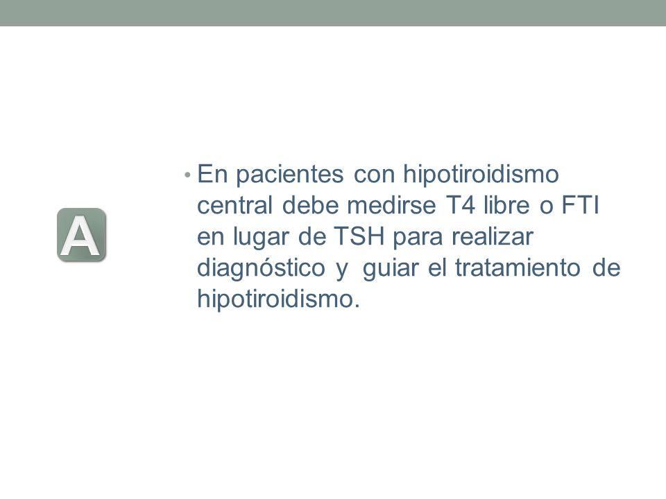 En pacientes con hipotiroidismo central debe medirse T4 libre o FTI en lugar de TSH para realizar diagnóstico y guiar el tratamiento de hipotiroidismo