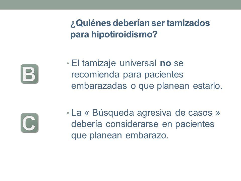 ¿Quiénes deberían ser tamizados para hipotiroidismo? El tamizaje universal no se recomienda para pacientes embarazadas o que planean estarlo. La « Bús
