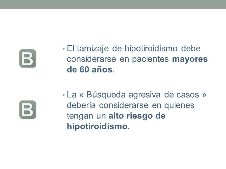 El tamizaje de hipotiroidismo debe considerarse en pacientes mayores de 60 años. La « Búsqueda agresiva de casos » debería considerarse en quienes ten