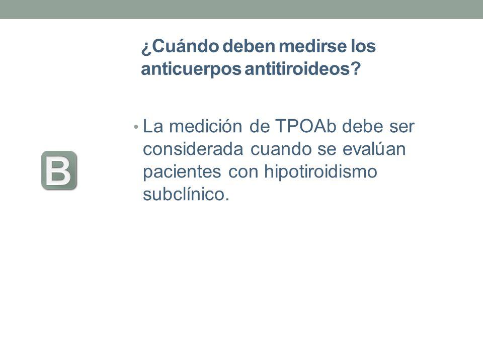 ¿Cuándo deben medirse los anticuerpos antitiroideos? La medición de TPOAb debe ser considerada cuando se evalúan pacientes con hipotiroidismo subclíni