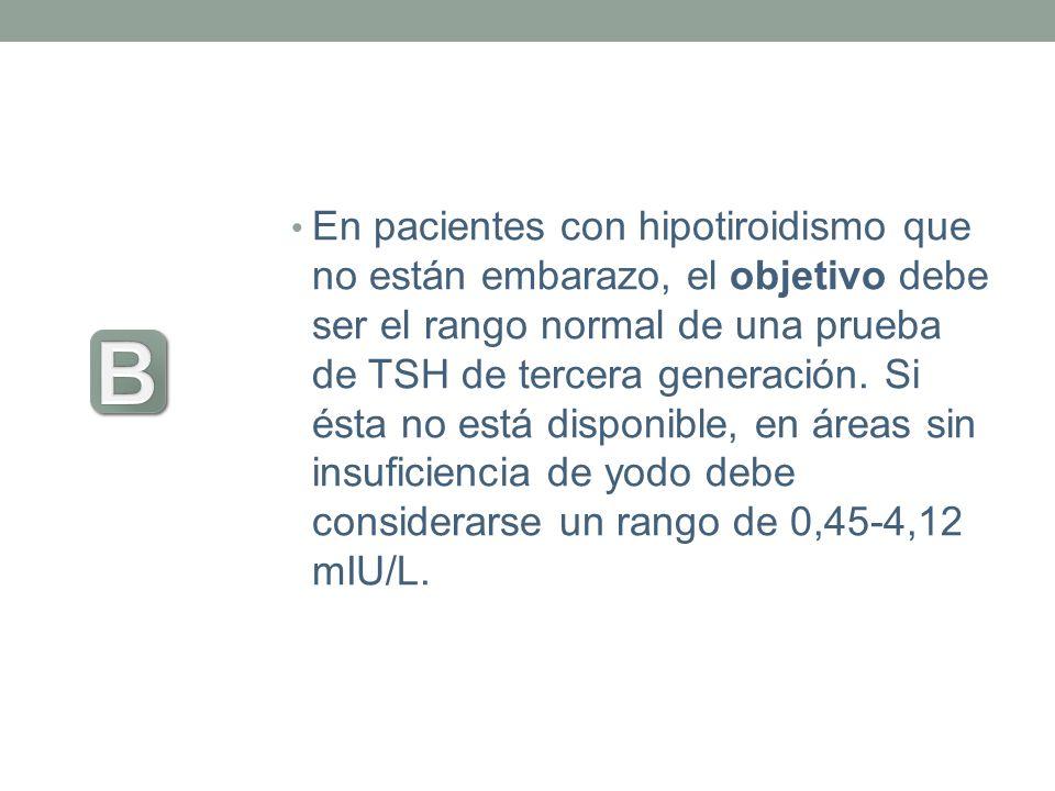 En pacientes con hipotiroidismo que no están embarazo, el objetivo debe ser el rango normal de una prueba de TSH de tercera generación. Si ésta no est