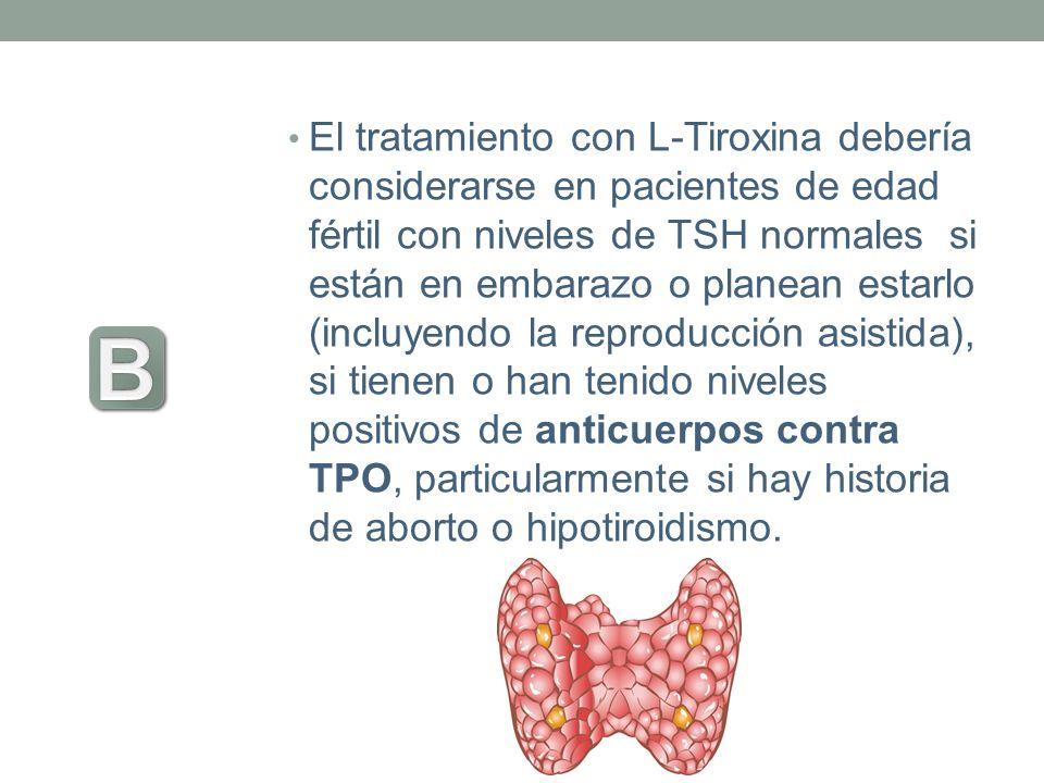 El tratamiento con L-Tiroxina debería considerarse en pacientes de edad fértil con niveles de TSH normales si están en embarazo o planean estarlo (inc