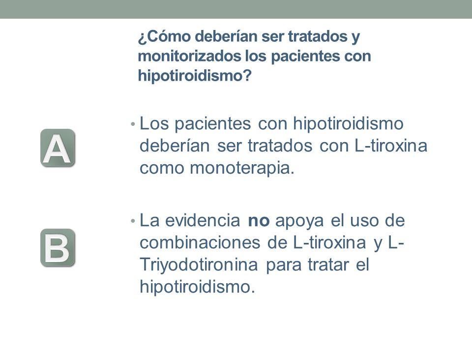 ¿Cómo deberían ser tratados y monitorizados los pacientes con hipotiroidismo? Los pacientes con hipotiroidismo deberían ser tratados con L-tiroxina co