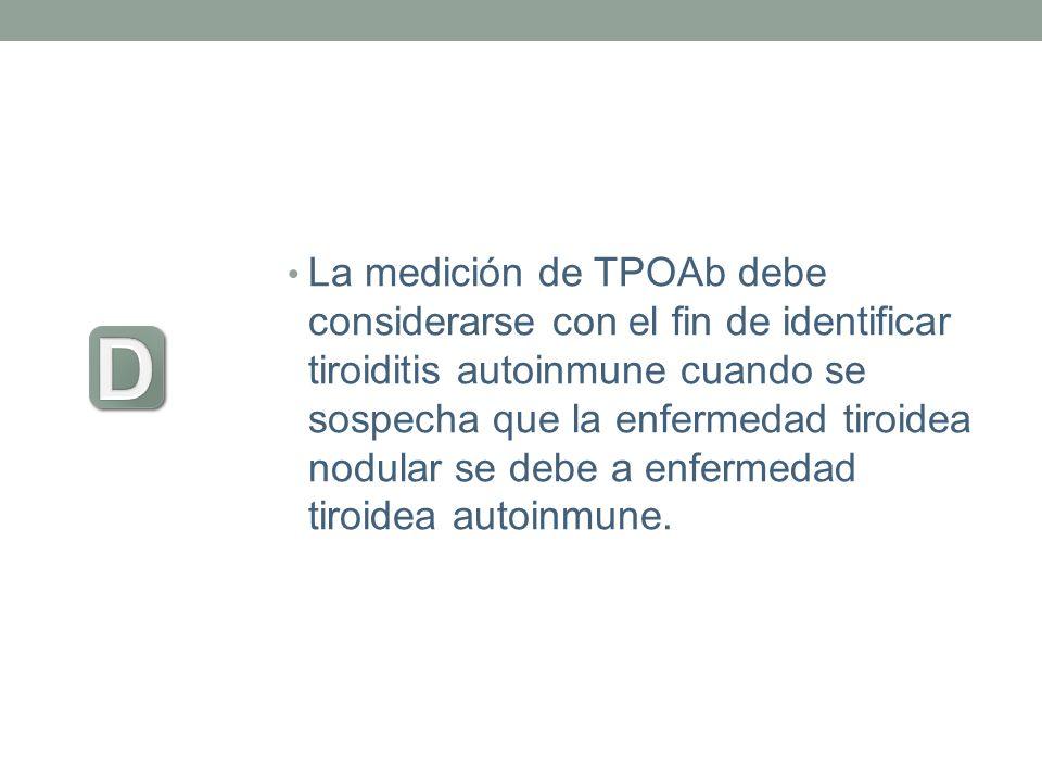 La medición de TPOAb debe considerarse con el fin de identificar tiroiditis autoinmune cuando se sospecha que la enfermedad tiroidea nodular se debe a