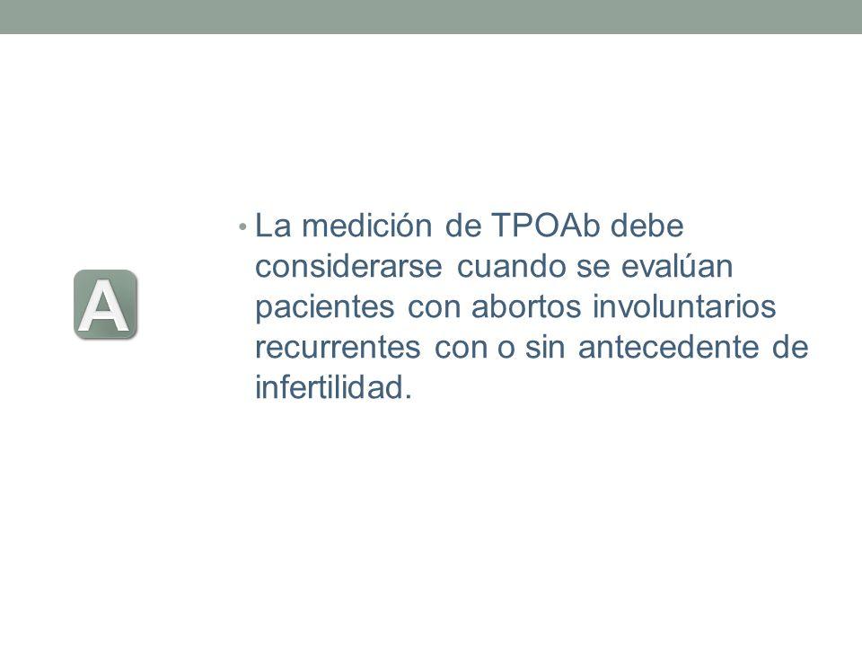 La medición de TPOAb debe considerarse cuando se evalúan pacientes con abortos involuntarios recurrentes con o sin antecedente de infertilidad.