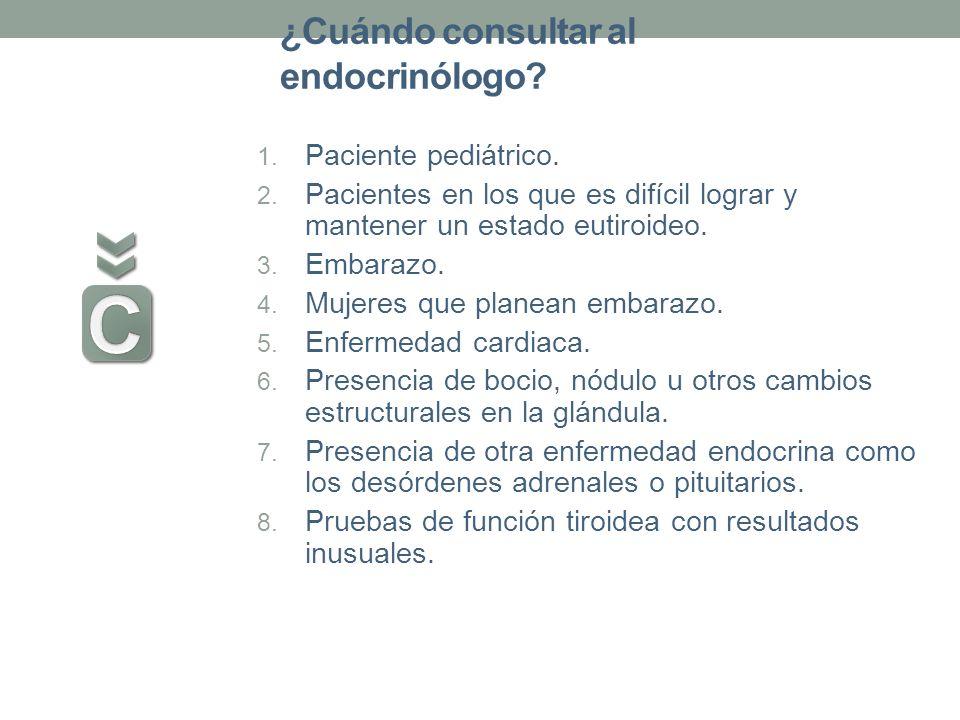 ¿Cuándo consultar al endocrinólogo? 1. Paciente pediátrico. 2. Pacientes en los que es difícil lograr y mantener un estado eutiroideo. 3. Embarazo. 4.
