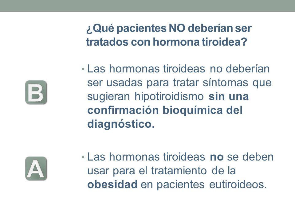 ¿Qué pacientes NO deberían ser tratados con hormona tiroidea? Las hormonas tiroideas no deberían ser usadas para tratar síntomas que sugieran hipotiro
