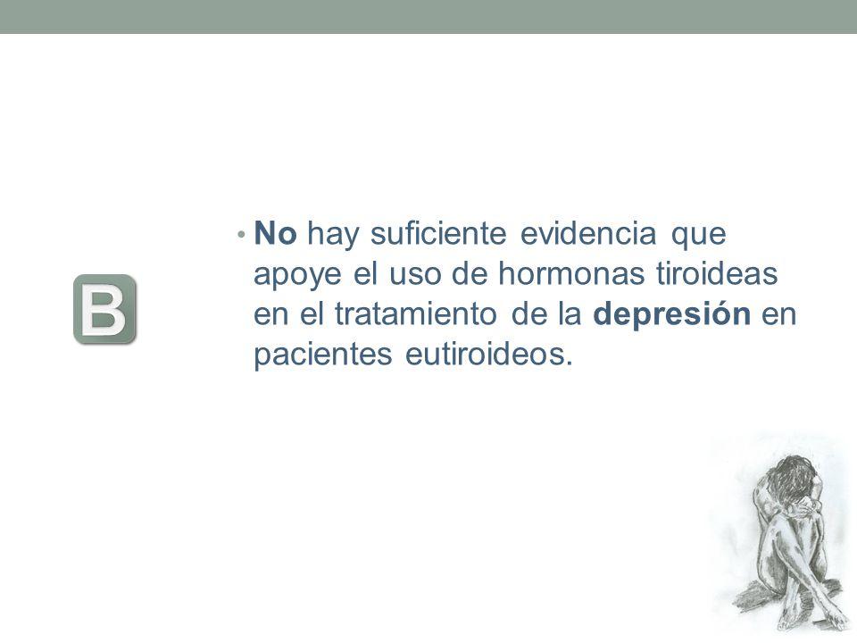 No hay suficiente evidencia que apoye el uso de hormonas tiroideas en el tratamiento de la depresión en pacientes eutiroideos.
