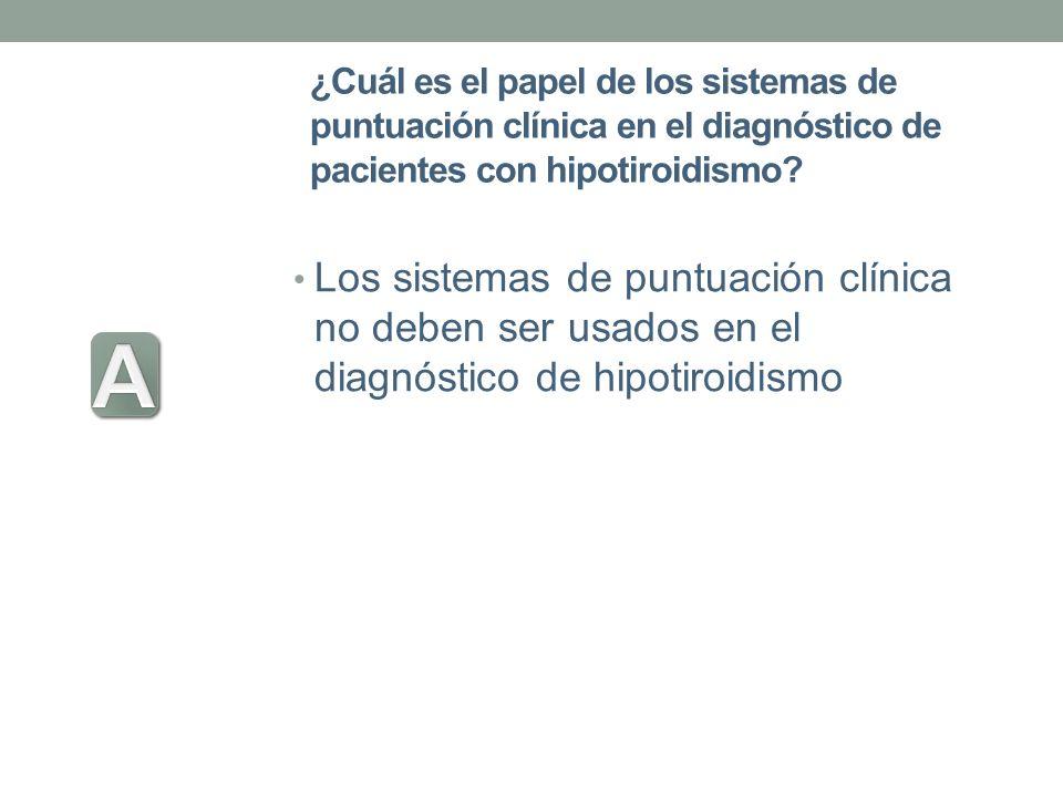 ¿Cuál es el papel de los sistemas de puntuación clínica en el diagnóstico de pacientes con hipotiroidismo? Los sistemas de puntuación clínica no deben
