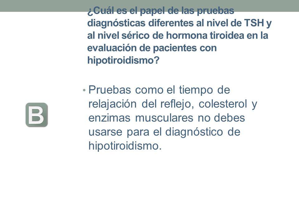 ¿Cuál es el papel de las pruebas diagnósticas diferentes al nivel de TSH y al nivel sérico de hormona tiroidea en la evaluación de pacientes con hipot