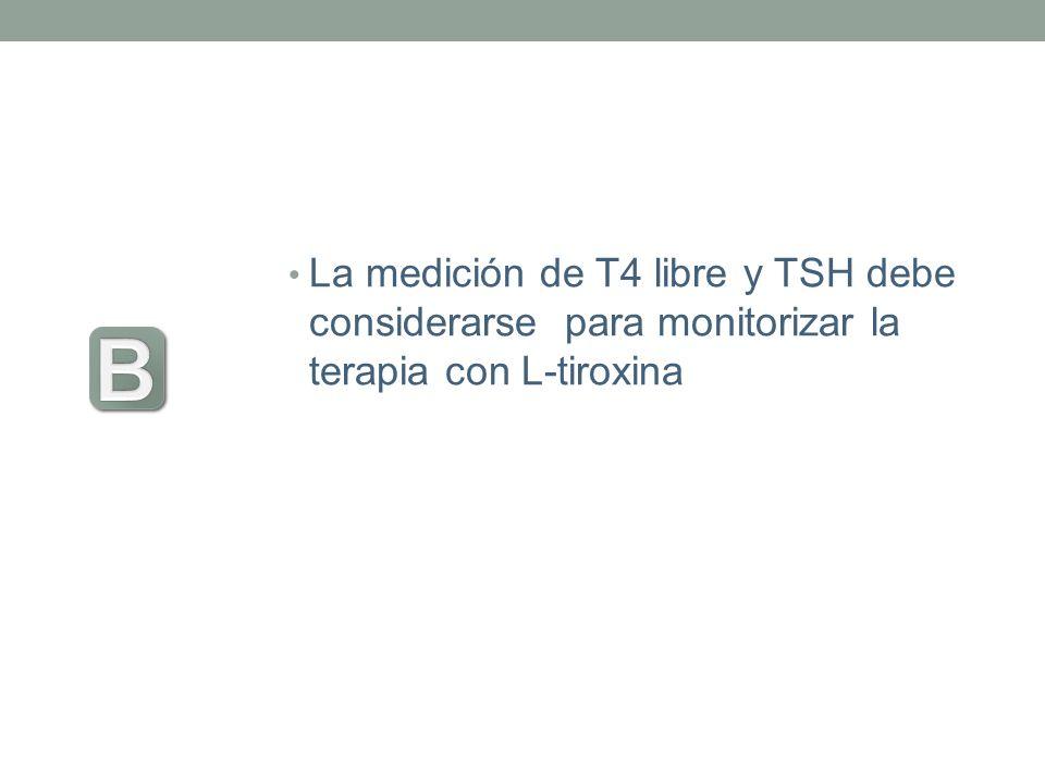 La medición de T4 libre y TSH debe considerarse para monitorizar la terapia con L-tiroxina