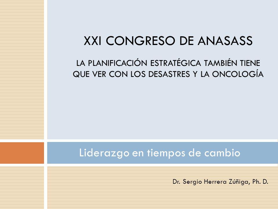 Dr. Sergio Herrera Zúñiga, Ph. D. Liderazgo en tiempos de cambio XXI CONGRESO DE ANASASS LA PLANIFICACIÓN ESTRATÉGICA TAMBIÉN TIENE QUE VER CON LOS DE