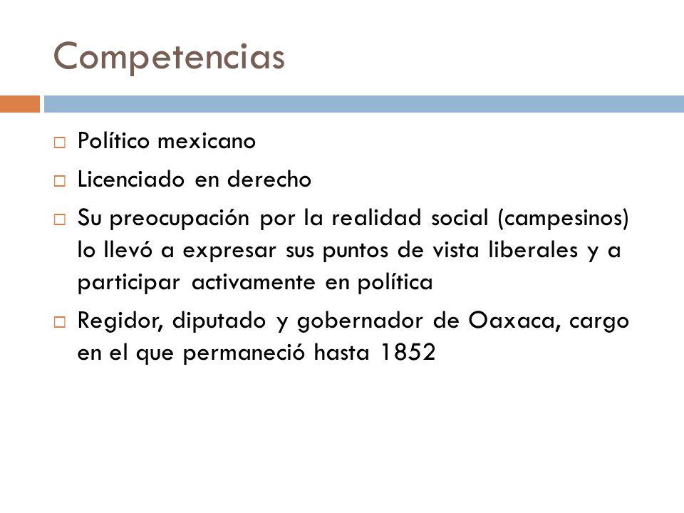 Competencias Político mexicano Licenciado en derecho Su preocupación por la realidad social (campesinos) lo llevó a expresar sus puntos de vista liber