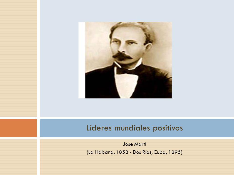 José Martí (La Habana, 1853 - Dos Ríos, Cuba, 1895) Líderes mundiales positivos
