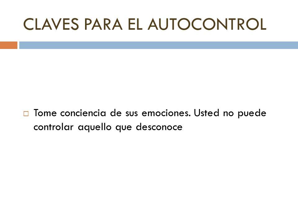 CLAVES PARA EL AUTOCONTROL Tome conciencia de sus emociones. Usted no puede controlar aquello que desconoce